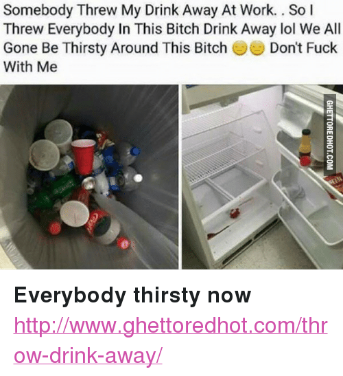 "All Gone: Somebody Threw My Drink Away At Work.. So l  Threw Everybody In This Bitch Drink Away lol We All  Gone Be Thirsty Around This Bitch  With Me  Don't Fuck <p><strong>Everybody thirsty now</strong></p><p><a href=""http://www.ghettoredhot.com/throw-drink-away/"">http://www.ghettoredhot.com/throw-drink-away/</a></p>"