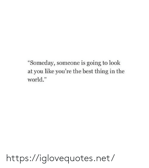 "Going To: ""Someday, someone is going to look  at you like you're the best thing in the  world."" https://iglovequotes.net/"