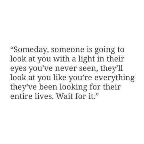 "Never, Been, and Looking: ""Someday, someone is going to  look at you with a light in their  eyes you've never seen, they'll  look at you like you're everything  they've been looking for their  entire lives. Wait for it."""
