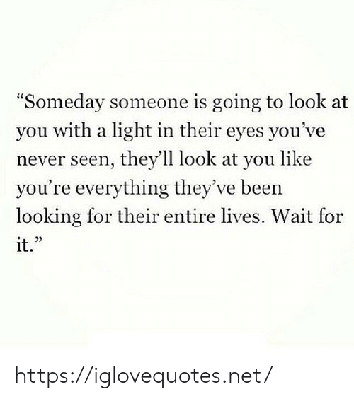 """look at you: """"Someday someone is going to look at  you with a light in their eyes you've  never seen, they'll look at you like  you're everything they've been  looking for their entire lives. Wait for  it."""" https://iglovequotes.net/"""
