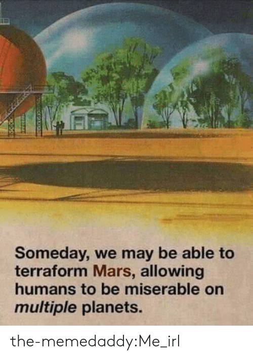 Target, Tumblr, and Blog: Someday, we may be able to  terraform Mars, allowing  humans to be miserable on  multiple planets. the-memedaddy:Me_irl