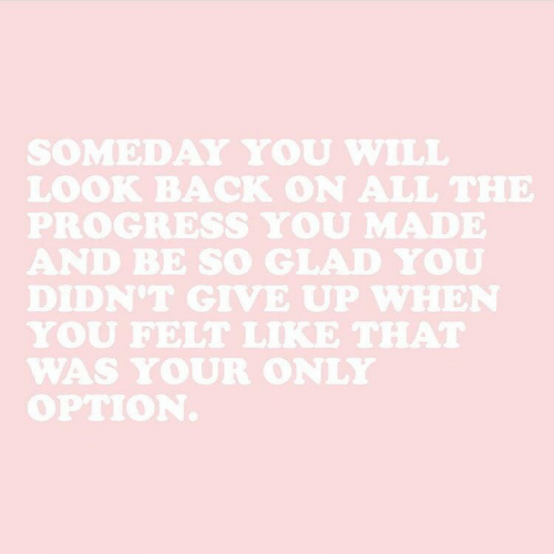 All The, Back, and Will: SOMEDAY YOU WILL  LOOK BACK ON ALL THE  PROGRESS YOU MADE  AND BE SO GLAD YOU  DIDN'T GIVE UP WHEN  YOU FELT LIKE THAT  WAS YOUR ONLY  OPTION