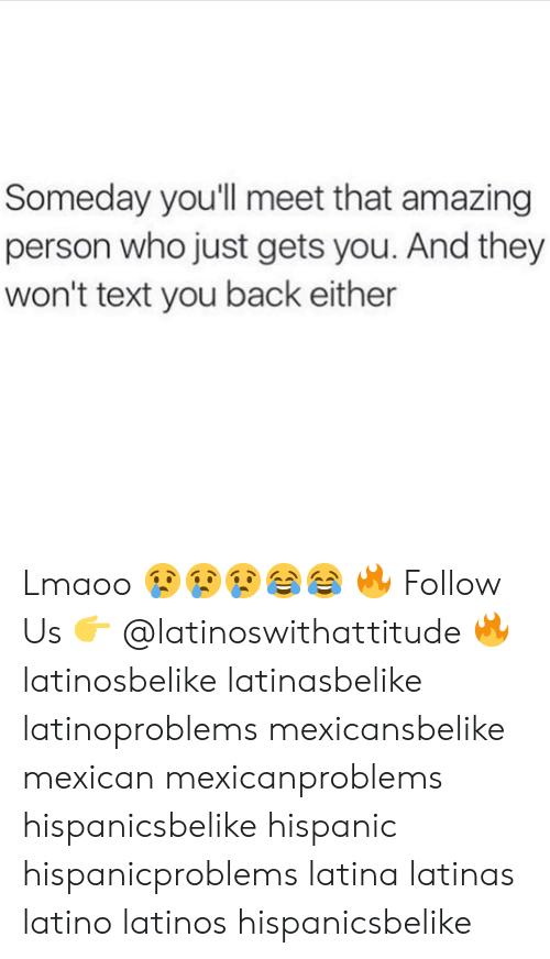 Latinos, Memes, and Text: Someday you'll meet that amazing  person who just gets you. And they  won't text you back either Lmaoo 😢😢😢😂😂 🔥 Follow Us 👉 @latinoswithattitude 🔥 latinosbelike latinasbelike latinoproblems mexicansbelike mexican mexicanproblems hispanicsbelike hispanic hispanicproblems latina latinas latino latinos hispanicsbelike