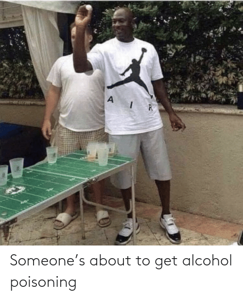 Alcohol: Someone's about to get alcohol poisoning