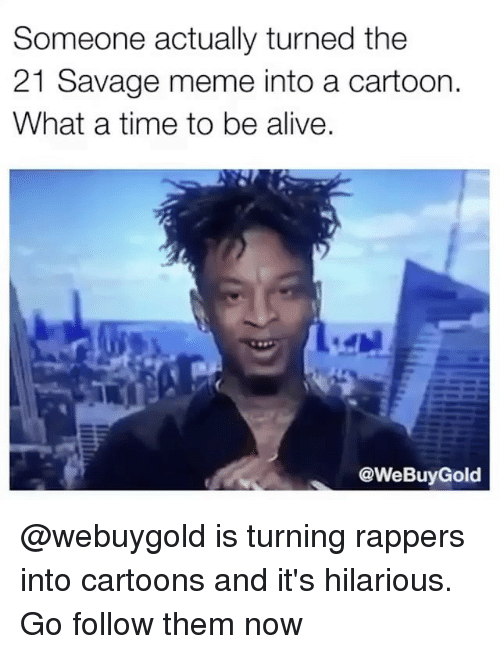 Alive, Meme, and Savage: Someone actually turned the  21 Savage meme into a cartoon.  What a time to be alive  @WeBuyGold @webuygold is turning rappers into cartoons and it's hilarious. Go follow them now