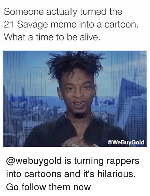 Its Hilarious: Someone actually turned the  21 Savage meme into a cartoon.  What a time to be alive.  @WeBuyGold @webuygold is turning rappers into cartoons and it's hilarious. Go follow them now