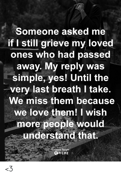 Life, Love, and Memes: Someone asked me  if I still grieve my loved  ones who had passed  away. My reply was  simple, yes! Until the  very last breath I take.  We miss them because  we love them! I wish  more people would  understand that  essons Taught  By LIFE <3
