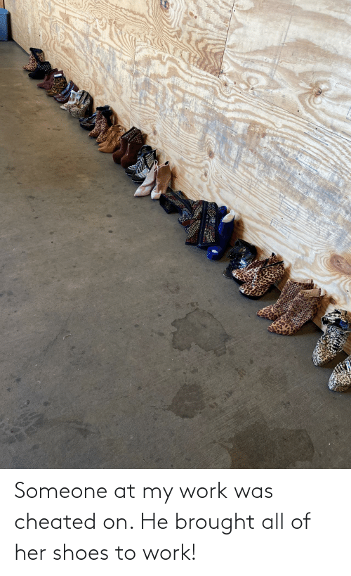 shoes: Someone at my work was cheated on. He brought all of her shoes to work!