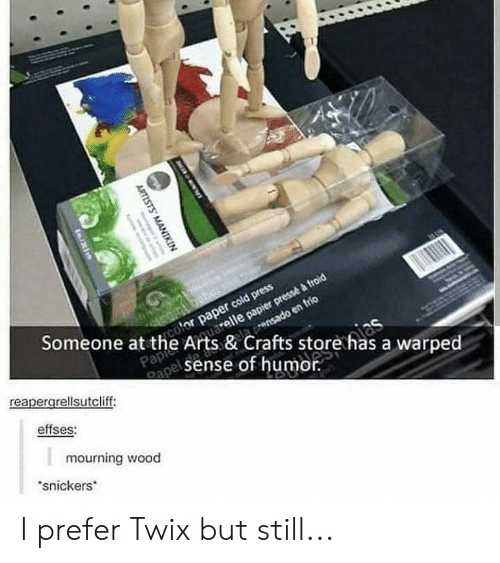 Tumblr, Twix, and Cold: Someone at the Arts & Crafts store as  color paper cold press  elaensado en frio  Papi  sense of humor.  a warped  apel  reapergrellsutcliff:  effses:  mourning wood  snickers  ARTISTS MANI  ete I prefer Twix but still...