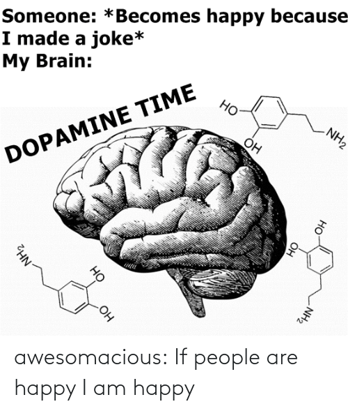 Brain: Someone: *Becomes happy because  I made a joke*  My Brain:  Но  NH2  Он  DOPAMINE TIME  OH  NH2  Он  HO  Он  но  NH2 awesomacious:  If people are happy I am happy