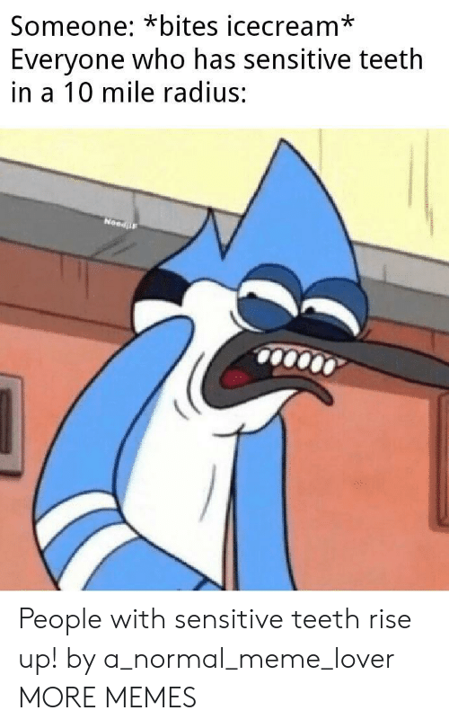 Icecream: Someone: *bites icecream*  Everyone who has sensitive teeth  in a 10 mile radius:  NeedF People with sensitive teeth rise up! by a_normal_meme_lover MORE MEMES
