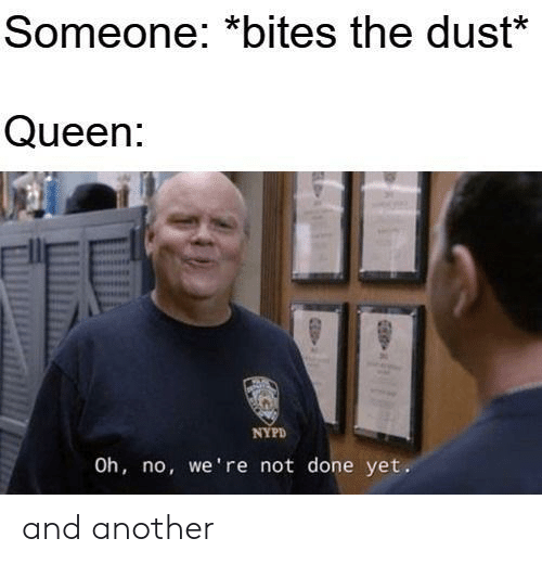 Nypd: Someone: *bites the dust*  Queen:  NYPD  Oh, no, we're not done yet. and another