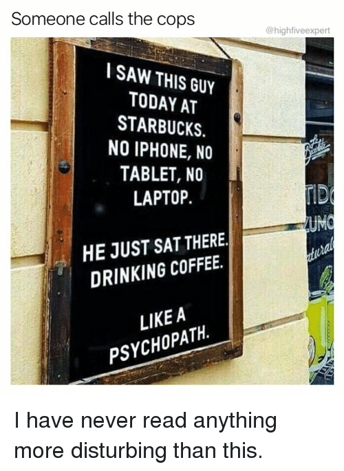 Drinking, Iphone, and Memes: Someone calls the cops  @highfiveexpert  I SAW THIS GUY  TODAY AT  STARBUCKS.  NO IPHONE, NO  TABLET, NO  LAPTOP.  UM  HE JUST SAT THERE  DRINKING COFFEE.  LIKEA  PSYCHOPATH. I have never read anything more disturbing than this.