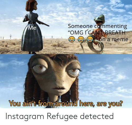 """meme you: Someone commenting  """"OMGICANBREATH  Ме  on a meme  You ain't from around here, are you? Instagram Refugee detected"""
