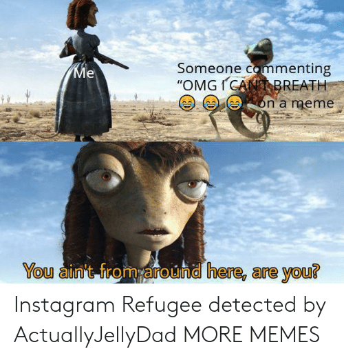 """meme you: Someone commenting  """"OMGICANBREATH  Ме  on a meme  You ain't from around here, are you? Instagram Refugee detected by ActuallyJellyDad MORE MEMES"""