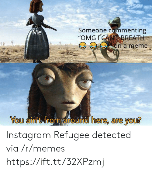 """meme you: Someone commenting  """"OMGICANBREATH  Ме  on a meme  You ain't from around here, are you? Instagram Refugee detected via /r/memes https://ift.tt/32XPzmj"""