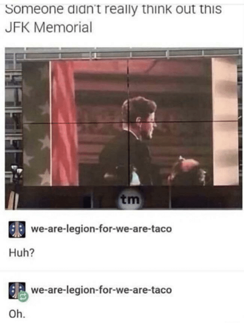 Huh, Jfk, and Legion: Someone didn't really think out this  JFK Memorial  tm  we-are-legion-for-we-are-taco  Huh?  we-are-legion-for-we-are-taco  Oh.
