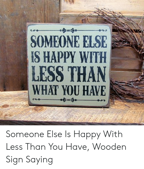 Happy, You, and Sign: SOMEONE ELSE  IS HAPPY WITH  LESS THAN  WHAT YOU HAVE Someone Else Is Happy With Less Than You Have, Wooden Sign Saying