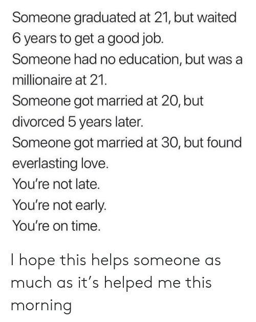 Hopely: Someone graduated at 21, but waited  6 years to get a good job.  Someone had no education, but was a  millionaire at 21.  Someone got married at 20, but  divorced 5 years later.  Someone got married at 30, but found  everlasting love.  You're not late.  You're not early.  You're on time. I hope this helps someone as much as it's helped me this morning