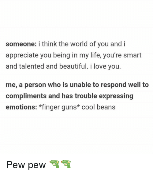 Beautiful, Guns, and Life: someone: i think the world of you and i  appreciate you being in my life, you're smart  and talented and beautiful. i love you.  me, a person who is unable to respond well to  compliments and has trouble expressing  emotions: *finger guns* cool beans Pew pew 🔫🔫