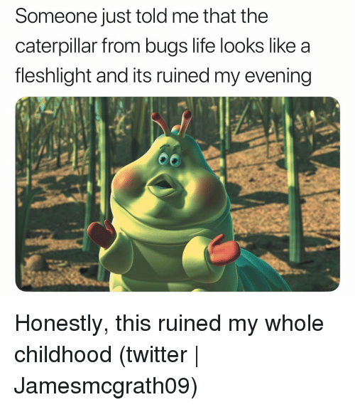 caterpillar: Someone just told me that the  caterpillar from bugs life looks like a  fleshlight and its ruined my evening Honestly, this ruined my whole childhood (twitter | Jamesmcgrath09)