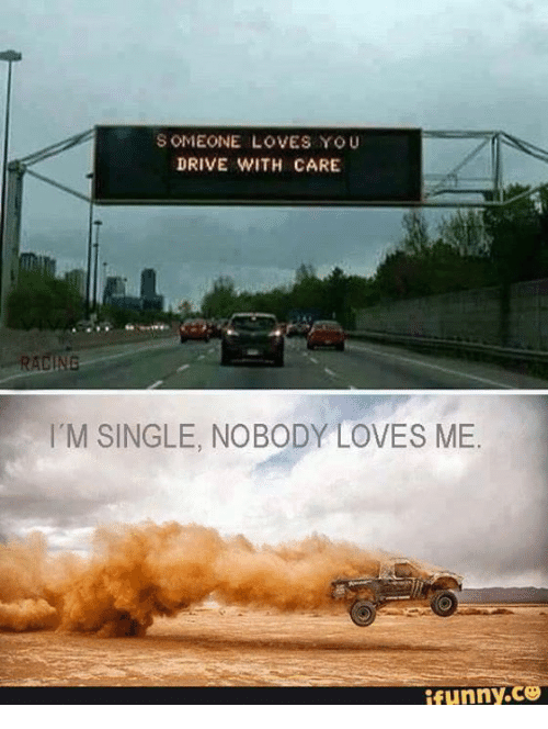 nobody love: SOMEONE LOVES YOU  DRIVE WITH CARE  RACINE  M SINGLE, NOBODY LOVES ME.  ifunny.ce