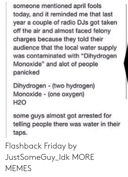 """h20: someone mentioned april fools  today, and it reminded me that last  year a couple of radio DJs got taken  off the air and almost faced felony  charges because they told their  audience that the local water supply  was contaminated with """"Dihydrogen  Monoxide"""" and alot of people  panicked  Dihydrogen (two hydrogen)  Monoxide (one oxygen)  H20  some guys almost got arrested for  telling people there was water in their  taps. Flashback Friday by JustSomeGuy_Idk MORE MEMES"""