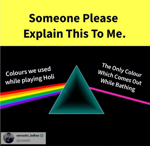 holi: Someone Please  Explain This To Me.  Colours we used  while playing Holi  The Only Colour  Which Comes Out  While Bathing  D sarcastic, ladkaa  @Unsakht  DE