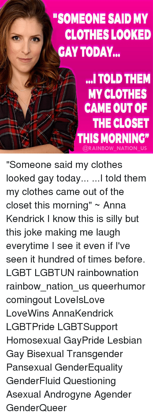 """Anna, Anna Kendrick, and Clothes: SOMEONE SAID MY  CLOTHES LOOKED  GAY TODAY...  ,. TOLD THEM  MY CLOTHES  CAME OUT OF  THE CLOSET  AKTHIS MORNING""""  @RAINBOW NATION_US """"Someone said my clothes looked gay today... ...I told them my clothes came out of the closet this morning"""" ~ Anna Kendrick I know this is silly but this joke making me laugh everytime I see it even if I've seen it hundred of times before. LGBT LGBTUN rainbownation rainbow_nation_us queerhumor comingout LoveIsLove LoveWins AnnaKendrick LGBTPride LGBTSupport Homosexual GayPride Lesbian Gay Bisexual Transgender Pansexual GenderEquality GenderFluid Questioning Asexual Androgyne Agender GenderQueer"""