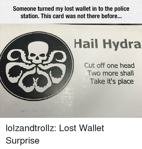 Head, Police, and Tumblr: Someone turned my lost wallet in to the police  station. This card was not there before...  Hail Hydra  Cut off one head  Two more shall  Take it's place lolzandtrollz:  Lost Wallet Surprise
