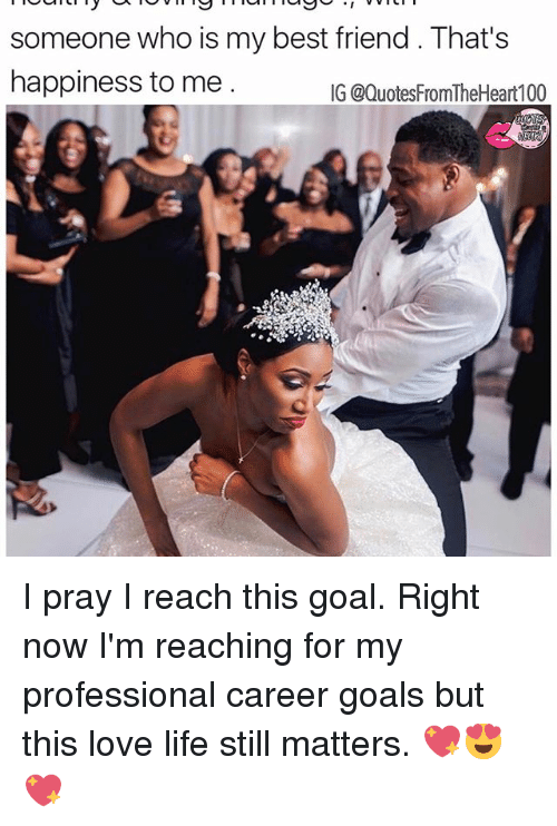 Best Friend, Goals, and Life: someone who is my best friend That's  happiness to me  IG @QuotesFromTheHeart100 I pray I reach this goal. Right now I'm reaching for my professional career goals but this love life still matters. 💖😍💖