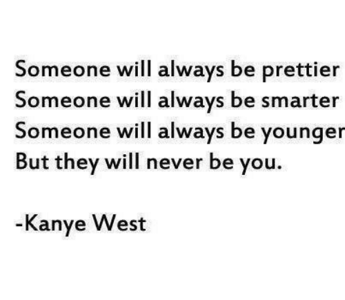 Kanye, Kanye West, and Never: Someone will always be prettier  Someone will always be smarter  Someone will always be younger  But they will never be you.  Kanye West