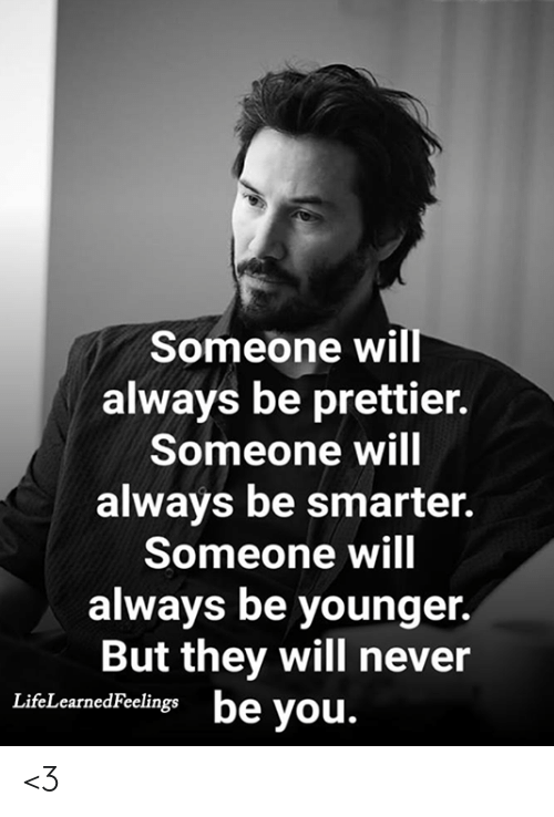 Prettier: Someone will  always be prettier.  Someone will  always be smarter.  Someone will  always be younger.  But they will never  be you.  LifeLearnedFeelings <3