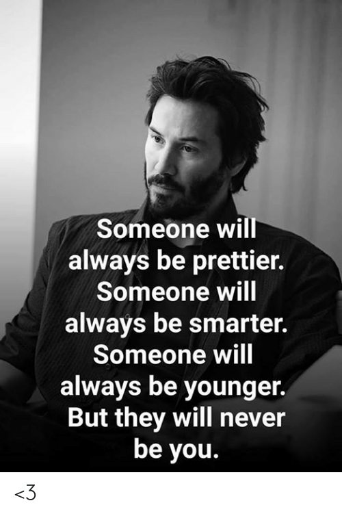 Prettier: Someone will  always be prettier.  Someone will  always be smarter.  Someone will  always be younger.  But they will never  be you. <3