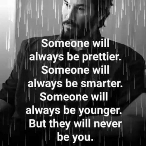 Prettier: Someone will  always be prettier.  Someone will  always be smarter.  Someone will  always be younger.  But they will never  be you.
