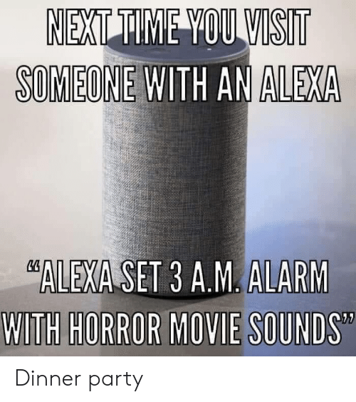 Party, Alarm, and Alexa: SOMEONE WITH AN ALEXA  ALEXA SET 3 A.M. ALARM Dinner party
