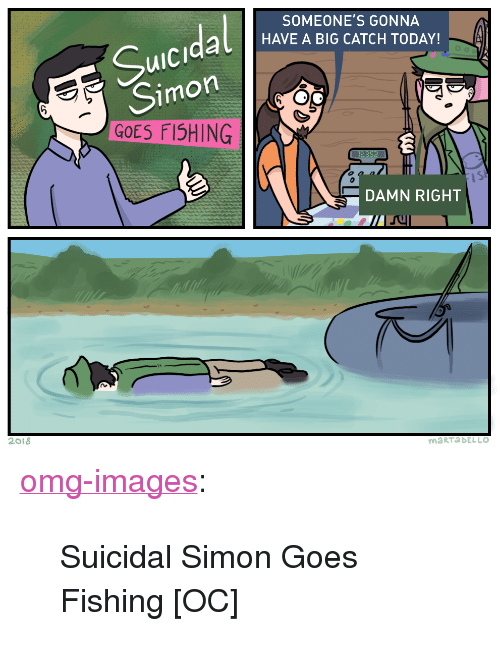"""uic: SOMEONE'S GONNA  al HAVEA BIG CATCH TODAY!  uiC  Simon  GOES FI5HING  iS  DAMN RIGHT  2018  maRTaDELLO <p><a href=""""https://omg-images.tumblr.com/post/173889259997/suicidal-simon-goes-fishing-oc"""" class=""""tumblr_blog"""">omg-images</a>:</p>  <blockquote><p>Suicidal Simon Goes Fishing [OC]</p></blockquote>"""