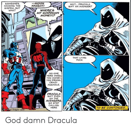 Dracula: SOMEONE'S  HACKING THE  GYETEM, BUT  WHO?  -MOON  KNIGHT!  WAIT... DRACULA  leN'T AN AVENGER?  WHERE'S  MY GODDAMN  MONEYI?  THAT LYING  FUCK  No-ONE  HERE OWES  yOU MONEY  YOU DRUNK,  CRAZY  ASSHOLE  DRACULA  GN'T EVEN  ON THE  AVENGERS  SO STOP  CALLING  HERE  TO BE CONTINUED..  @Mann Kaighcore God damn Dracula