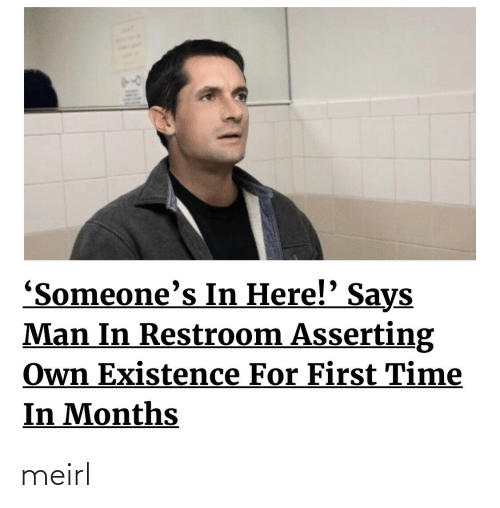 Someones: 'Someone's In Here!' Says  Man In Restroom Asserting  Own Existence For First Time  In Months meirl
