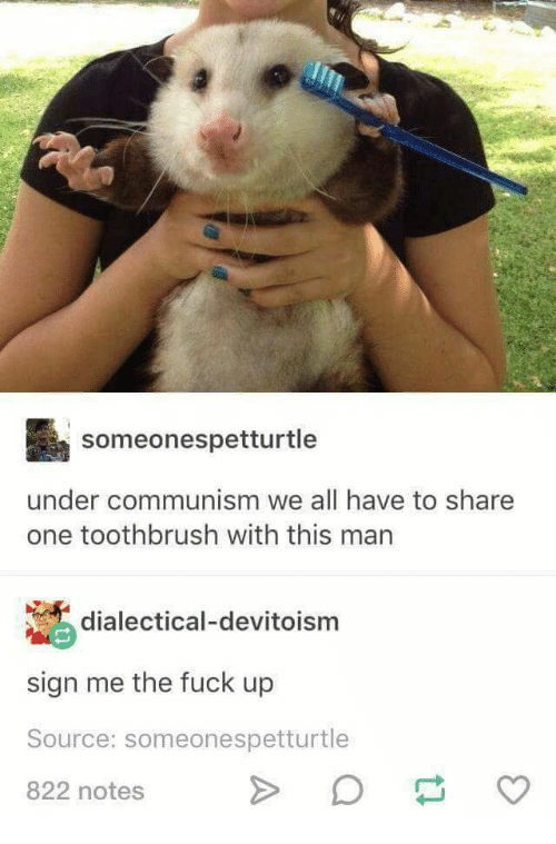 Fuck, Communism, and Source: someonespetturtle  under communism we all have to share  one toothbrush with this man  dialectical-devitoism  sign me the fuck up  Source: someonespetturtle  822 notes