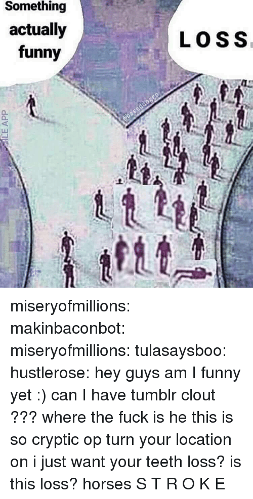 Cryptic: Something  actually  funny  LOSS miseryofmillions: makinbaconbot:  miseryofmillions:  tulasaysboo:  hustlerose:    hey guys am I funny yet :) can I have tumblr clout ???  where the fuck is he this is so cryptic op turn your location on i just want your teeth loss? is this loss? horses   S T R O K E