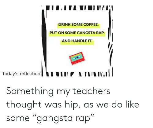 """Rap: Something my teachers thought was hip, as we do like some """"gangsta rap"""""""