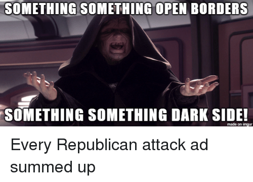 Something Something: SOMETHING SOMETHING OPEN BORDERS  SOMETHING SOMETHING DARK SIDE  made on imgur Every Republican attack ad summed up
