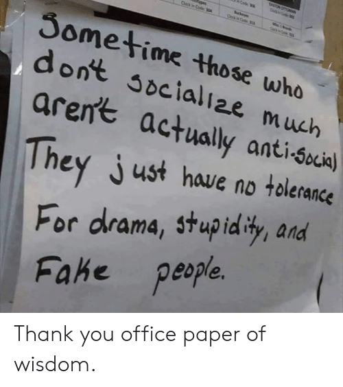 Dank, Thank You, and Office: Sometime those who  dont soeialiae much  aren't actually anti-suial  hey just have no tolerance  For drama, stupid ty, and  Fahe p  eople Thank you office paper of wisdom.