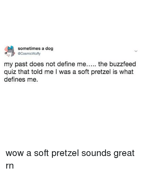 Wow, Buzzfeed, and Define: sometimes a dog  @CosmicWuffy  my past does not define me..... the buzzfeed  quiz that told me I was a soft pretzel is what  defines me. wow a soft pretzel sounds great rn
