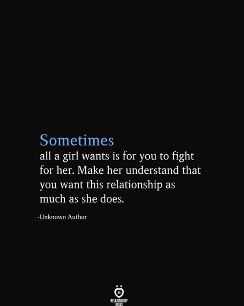 Girl, Fight, and Her: Sometimes  all a girl wants is for you to fight  for her. Make her understand that  you want this relationship as  much as she does.  -Unknown Author  RELATIONSHIP  RILES