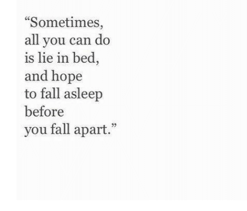 "Fall, Hope, and Can: ""Sometimes,  all you can do  is lie in bed,  and hope  to fall asleep  before  you fall apart."""