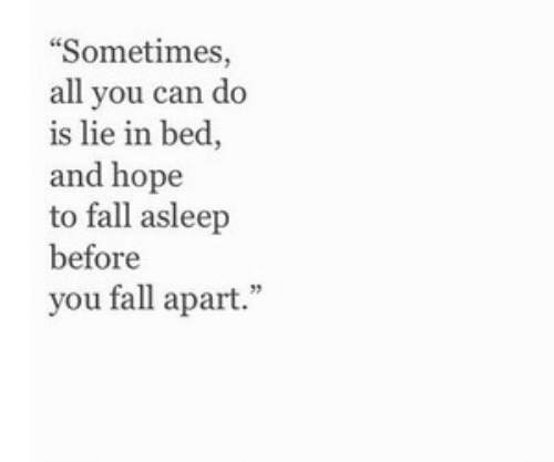 Fall Asleep: Sometimes,  all you can do  is lie in bed,  and hope  to fall asleep  before  you fall apart.""
