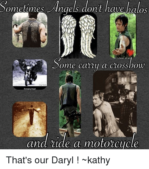 Kathie: Sometimes Angels dont have halos  ome catty a ciossbow  Avenging Angel  and ride a motorcycle That's our Daryl ! ~kathy