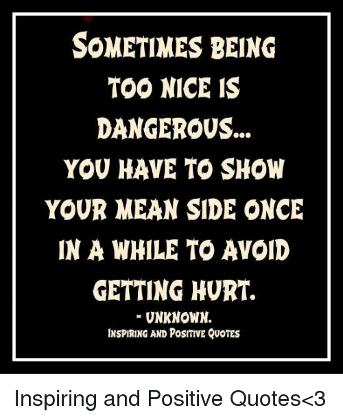 SOMETIMES BEING TOO NICE IS DANGEROUS YOU HAVE TO SHOW YOUR ...